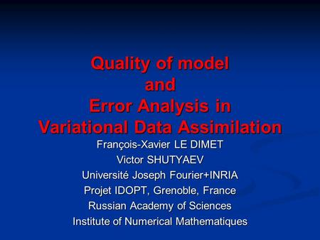 Quality of model and Error Analysis in Variational Data Assimilation François-Xavier LE DIMET Victor SHUTYAEV Université Joseph Fourier+INRIA Projet IDOPT,