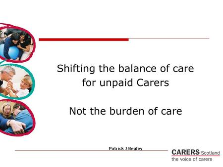 Shifting the balance of care for unpaid Carers Not the burden of care Patrick J Begley.