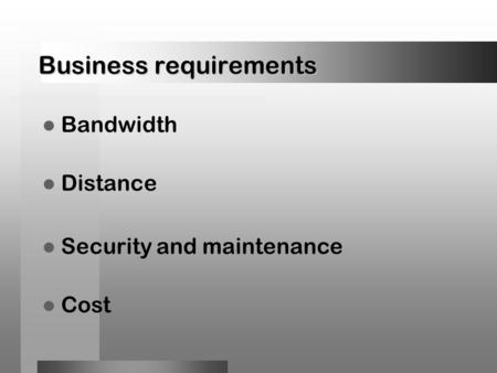 Business requirements Bandwidth Distance Security and maintenance Cost.