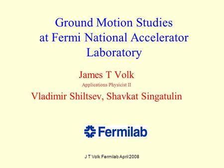 J T Volk Fermilab April 2008 Ground Motion Studies at Fermi National Accelerator Laboratory James T Volk Applications Physicist II Vladimir Shiltsev, Shavkat.