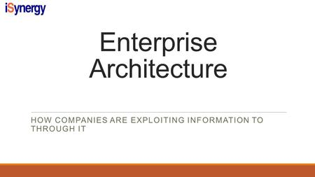 Enterprise Architecture HOW COMPANIES ARE EXPLOITING INFORMATION TO THROUGH IT.