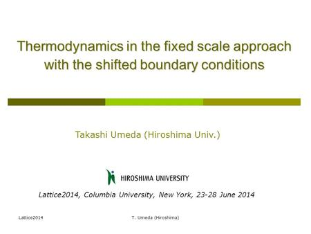 Lattice2014T. Umeda (Hiroshima) Thermodynamics in the fixed scale approach with the shifted boundary conditions Takashi Umeda (Hiroshima Univ.) Lattice2014,