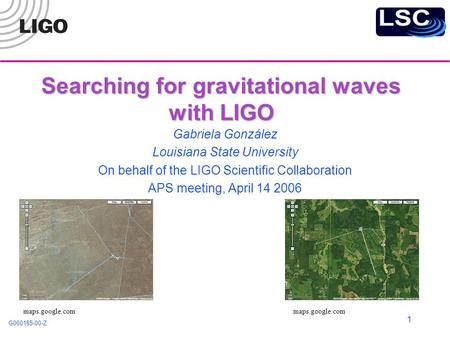 G060185-00-Z 1 Searching for gravitational waves with LIGO Gabriela González Louisiana State University On behalf of the LIGO Scientific Collaboration.
