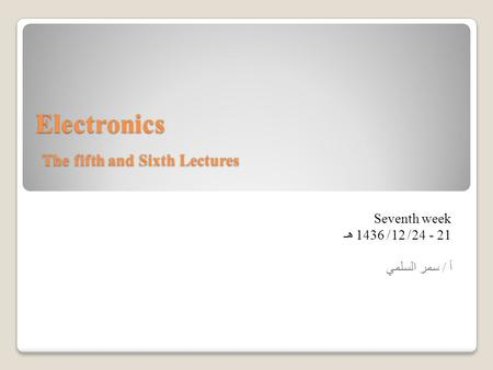 Electronics The fifth and Sixth Lectures Seventh week 21 - 24/ 12/ 1436 هـ أ / سمر السلمي.
