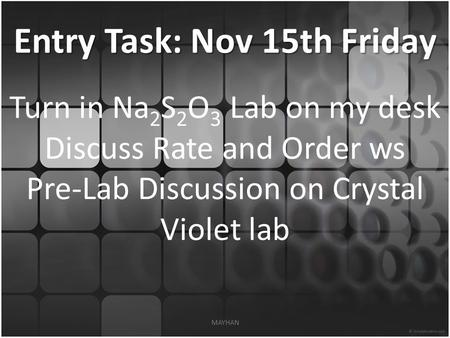 Entry Task: Nov 15th Friday Turn in Na 2 S 2 O 3 Lab on my desk Discuss Rate and Order ws Pre-Lab Discussion on Crystal Violet lab MAYHAN.
