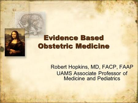 Evidence Based Obstetric Medicine Robert Hopkins, MD, FACP, FAAP UAMS Associate Professor of Medicine and Pediatrics Robert Hopkins, MD, FACP, FAAP UAMS.