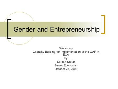 Gender and Entrepreneurship Workshop Capacity Building for Implementation of the GAP in ECA by Sarosh Sattar Senior Economist October 23, 2008.