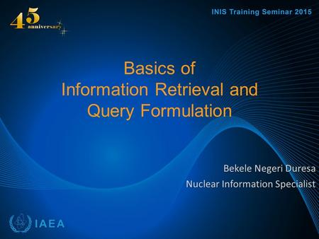 Basics of Information Retrieval and Query Formulation Bekele Negeri Duresa Nuclear Information Specialist.