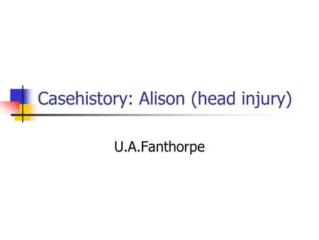 Casehistory: Alison (head injury) U.A.Fanthorpe. Learning Objectives AO1 – respond to texts critically and imaginatively, select and evaluate textual.