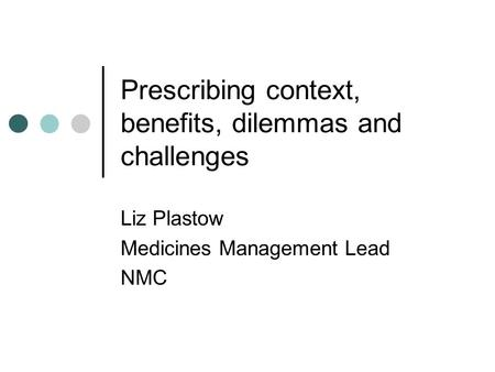 Prescribing context, benefits, dilemmas and challenges Liz Plastow Medicines Management Lead NMC.