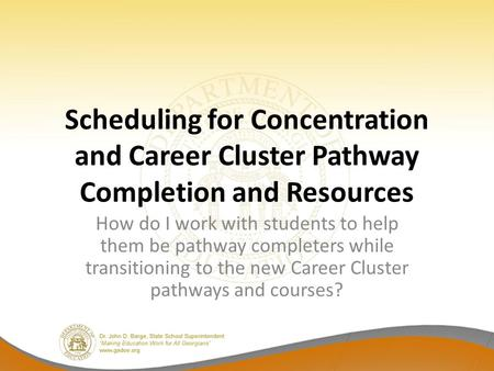 Scheduling for Concentration and Career Cluster Pathway Completion and Resources How do I work with students to help them be pathway completers while transitioning.