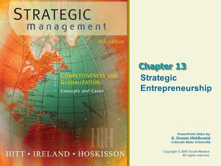 PowerPoint slides by: R. Dennis Middlemist Colorado State University Copyright © 2004 South-Western All rights reserved. Chapter 13 Strategic Entrepreneurship.
