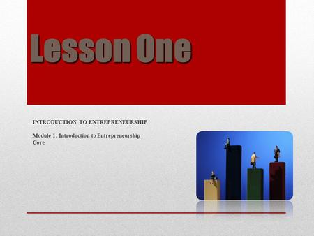 Lesson One INTRODUCTION TO ENTREPRENEURSHIP Module 1: Introduction to Entrepreneurship Core.
