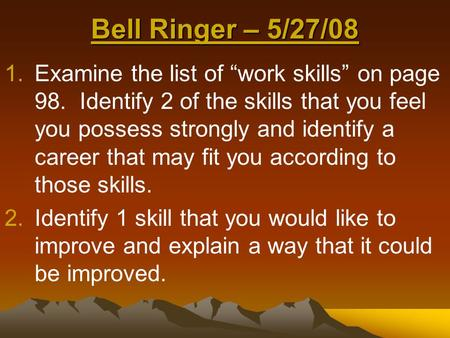 "Bell Ringer – 5/27/08 1.Examine the list of ""work skills"" on page 98. Identify 2 of the skills that you feel you possess strongly and identify a career."