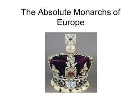 The Absolute Monarchs of Europe. Absolutism Absolutism = belief that 1 ruler should hold power within a country Causes: –War / Religious Conflict creates.