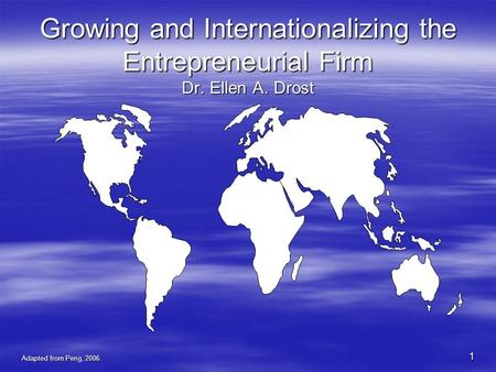 Adapted from Peng, 2006. 1 Growing and Internationalizing the Entrepreneurial Firm Dr. Ellen A. Drost.