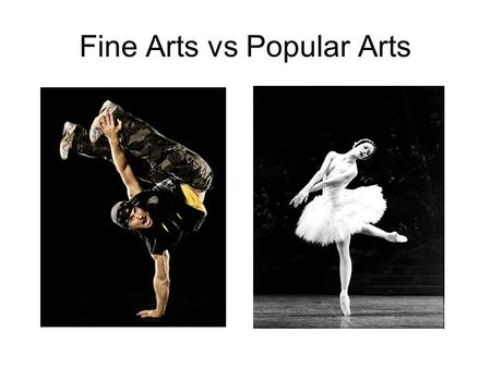 Fine Arts vs Popular Arts. painting sculpture architecture classical music literature stage acting ballet Photography Carving Metal work Pop music.