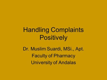Handling Complaints Positively Dr. Muslim Suardi, MSi., Apt. Faculty of Pharmacy University of Andalas.