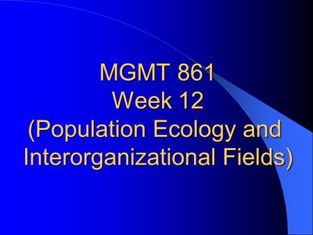 MGMT 861 Week 12 (Population Ecology and Interorganizational Fields)