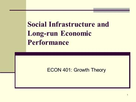 1 Social Infrastructure and Long-run Economic Performance ECON 401: Growth Theory.