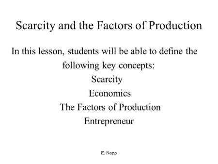 E. Napp Scarcity and the Factors of Production In this lesson, students will be able to define the following key concepts: Scarcity Economics The Factors.