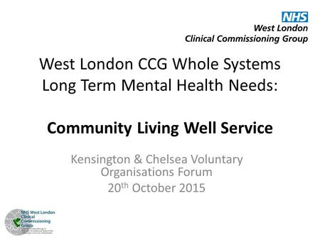 West London CCG Whole Systems Long Term Mental Health Needs: Community Living Well Service Kensington & Chelsea Voluntary Organisations Forum 20 th October.