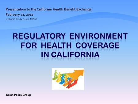 Presentation to the California Health Benefit Exchange February 21, 2012 Deborah Reidy Kelch, MPPA Kelch Policy Group.