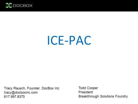 ICE-PAC Tracy Rausch, Founder, DocBox Inc 617.997.8375 Todd Cooper President Breakthrough Solutions Foundry.