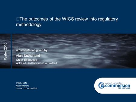 The outcomes of the WICS review into regulatory methodology A presentation given by Chief Executive Water Industry Commission for Scotland Water 2010 Alan.