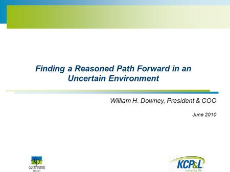 Finding a Reasoned Path Forward in an Uncertain Environment William H. Downey, President & COO June 2010.