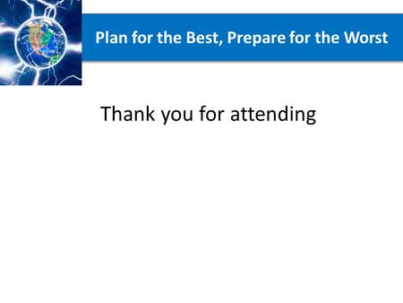 Plan for the Best, Prepare for the Worst Thank you for attending.