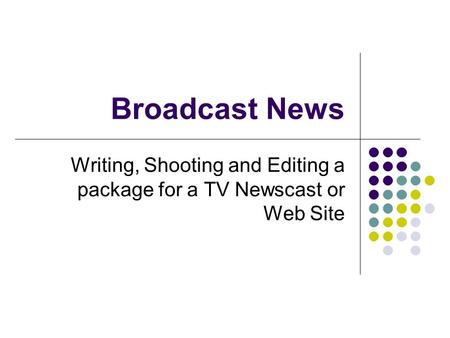 Writing, Shooting and Editing a package for a TV Newscast or Web Site