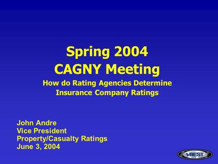 Spring 2004 CAGNY Meeting How do Rating Agencies Determine Insurance Company Ratings John Andre Vice President Property/Casualty Ratings June 3, 2004.