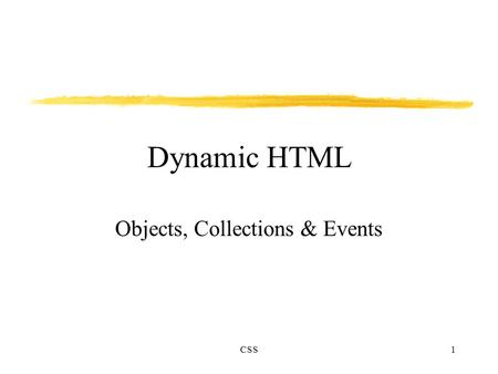 CSS1 Dynamic HTML Objects, Collections & Events. CSS2 Introduction Dynamic HTML treats HTML elements as objects. Element's parameters can be treated as.