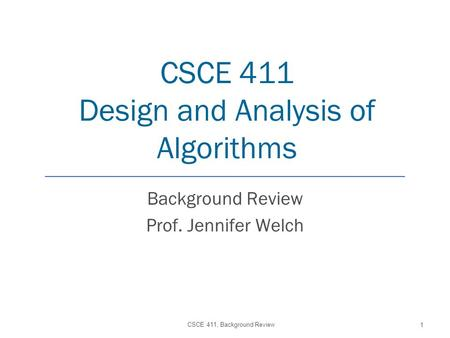 CSCE 411 Design and Analysis of Algorithms Background Review Prof. Jennifer Welch CSCE 411, Background Review 1.