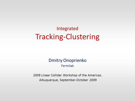 Integrated Tracking-Clustering Dmitry Onoprienko Fermilab 2009 Linear Collider Workshop of the Americas. Albuquerque, September-October 2009.