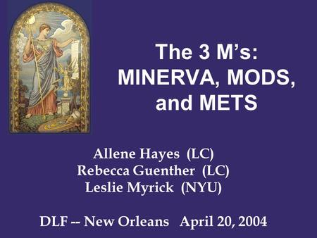 The 3 M's: MINERVA, MODS, and METS Allene Hayes (LC) Rebecca Guenther (LC) Leslie Myrick (NYU) DLF -- New Orleans April 20, 2004.