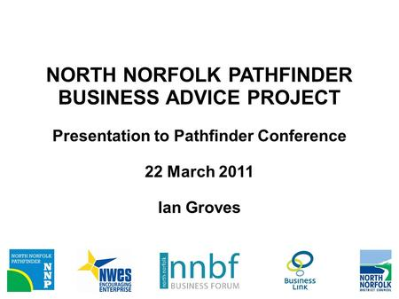 NORTH NORFOLK PATHFINDER BUSINESS ADVICE PROJECT Presentation to Pathfinder Conference 22 March 2011 Ian Groves.