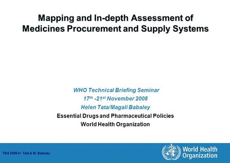 TBS 2008-H. Tata & M. Babaley Mapping and In-depth Assessment of Medicines Procurement and Supply Systems WHO Technical Briefing Seminar 17 th -21 st November.
