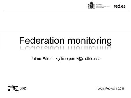 Jaime Pérez Lyon, February 2011. Goals –The ability to monitor the status of the Identity and/or Service Providers of a working federation. –To have a.
