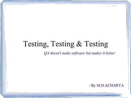 Testing, Testing & Testing - By M.D.ACHARYA QA doesn't make software but makes it better.