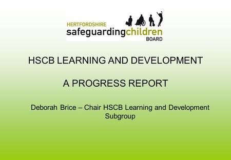 HSCB LEARNING AND DEVELOPMENT A PROGRESS REPORT Deborah Brice – Chair HSCB Learning and Development Subgroup.