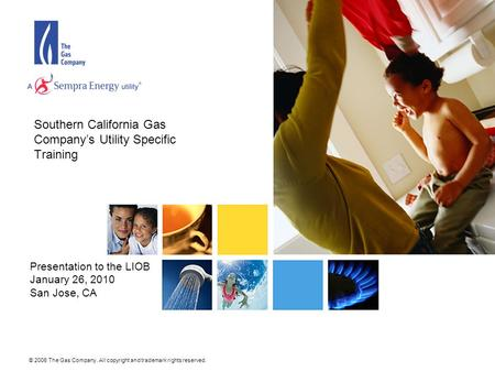 © 2006 The Gas Company. All copyright and trademark rights reserved. Southern California Gas Company's Utility Specific Training Presentation to the LIOB.