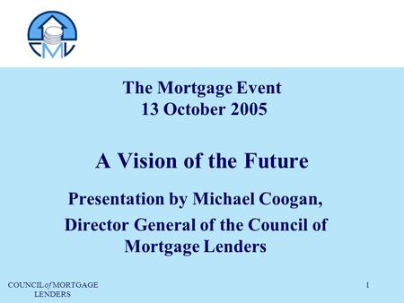 COUNCIL of MORTGAGE LENDERS 1 The Mortgage Event 13 October 2005 A Vision of the Future Presentation by Michael Coogan, Director General of the Council.