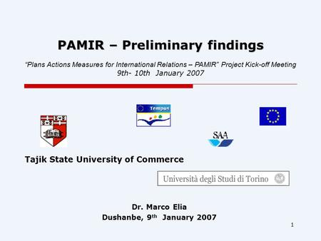 "1 PAMIR – Preliminary findings Dr. Marco Elia Dushanbe, 9 th January 2007 ""Plans Actions Measures for International Relations – PAMIR"" Project Kick-off."