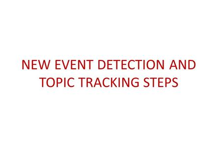 NEW EVENT DETECTION AND TOPIC TRACKING STEPS. PREPROCESSING Removal of check-ins and other redundant data Removal of URL's maybe Stemming of words using.