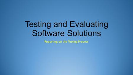 Testing and Evaluating Software Solutions Reporting on the Testing Process.
