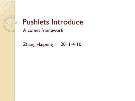 Pushlets Introduce A comet framework Zhang Haipeng 2011-4-10.