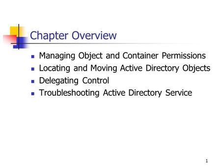 1 Chapter Overview Managing Object and Container Permissions Locating and Moving Active Directory Objects Delegating Control Troubleshooting Active Directory.
