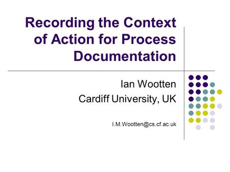 Recording the Context of Action for Process Documentation Ian Wootten Cardiff University, UK